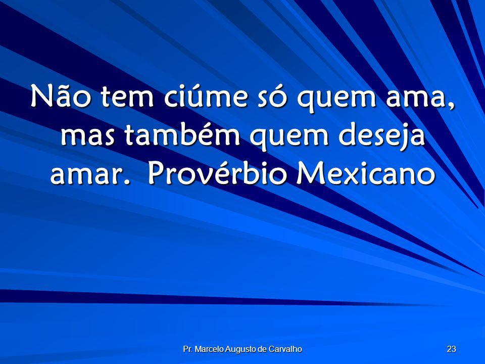 Pr. Marcelo Augusto de Carvalho 23 Não tem ciúme só quem ama, mas também quem deseja amar.Provérbio Mexicano