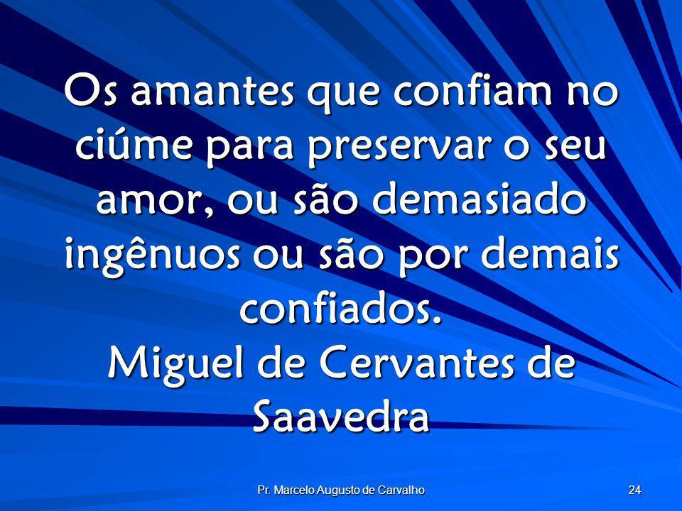 Pr. Marcelo Augusto de Carvalho 24 Os amantes que confiam no ciúme para preservar o seu amor, ou são demasiado ingênuos ou são por demais confiados. M