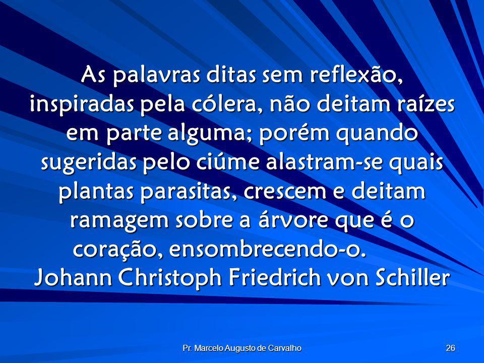 Pr. Marcelo Augusto de Carvalho 26 As palavras ditas sem reflexão, inspiradas pela cólera, não deitam raízes em parte alguma; porém quando sugeridas p