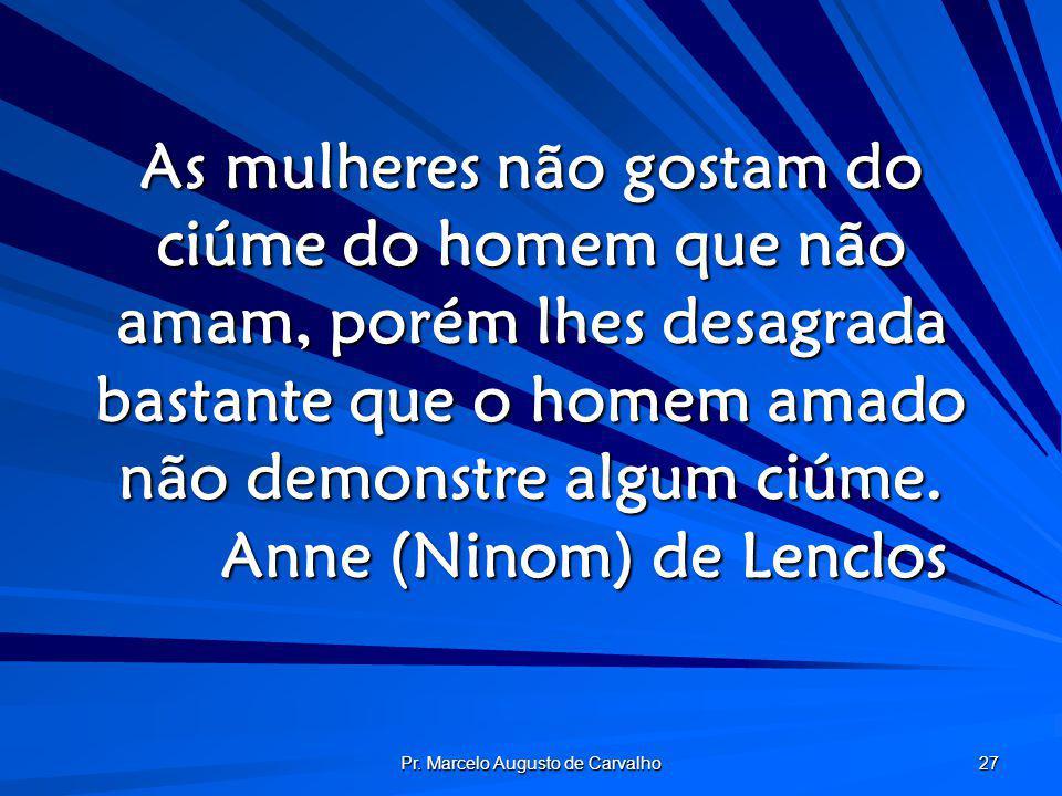 Pr. Marcelo Augusto de Carvalho 27 As mulheres não gostam do ciúme do homem que não amam, porém lhes desagrada bastante que o homem amado não demonstr