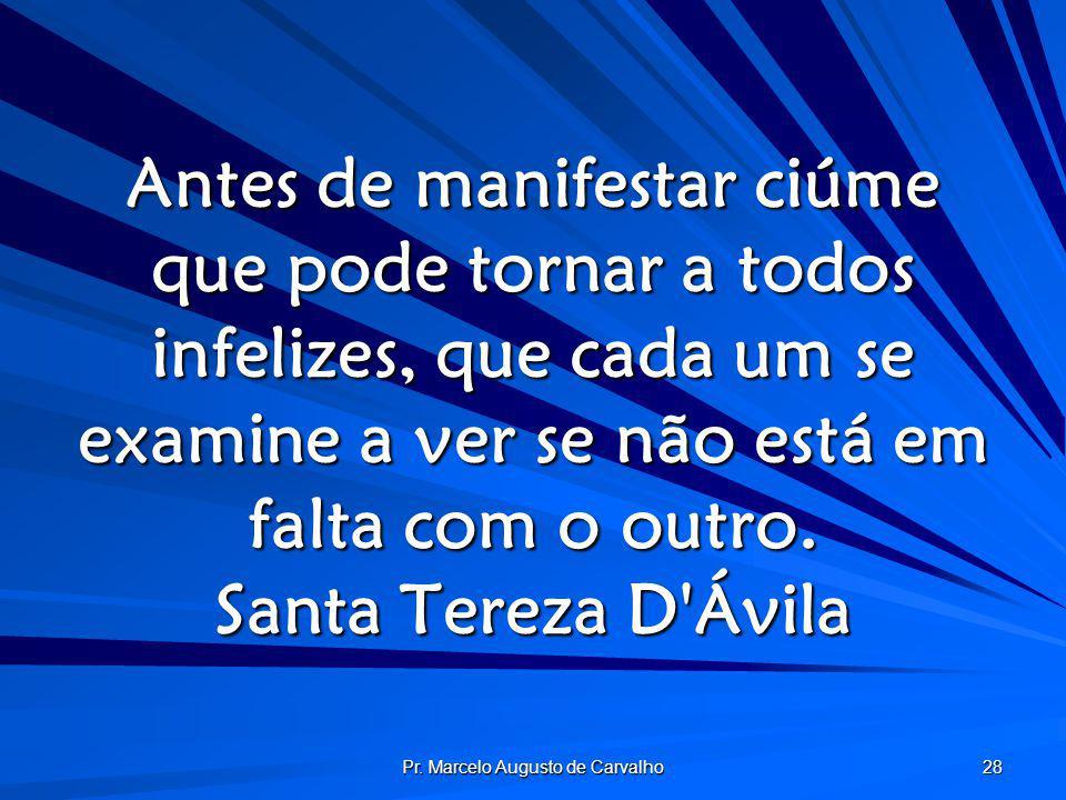 Pr. Marcelo Augusto de Carvalho 28 Antes de manifestar ciúme que pode tornar a todos infelizes, que cada um se examine a ver se não está em falta com