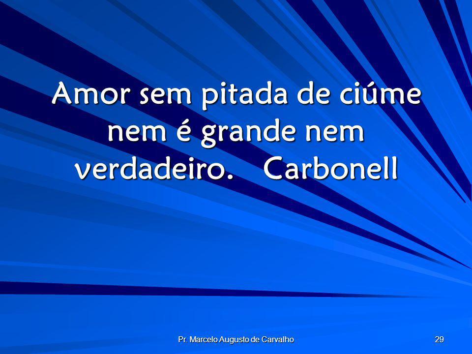 Pr. Marcelo Augusto de Carvalho 29 Amor sem pitada de ciúme nem é grande nem verdadeiro.Carbonell