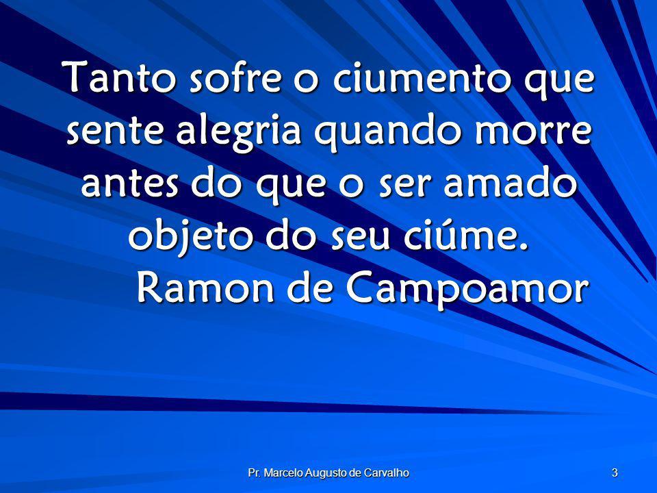 Pr. Marcelo Augusto de Carvalho 3 Tanto sofre o ciumento que sente alegria quando morre antes do que o ser amado objeto do seu ciúme. Ramon de Campoam