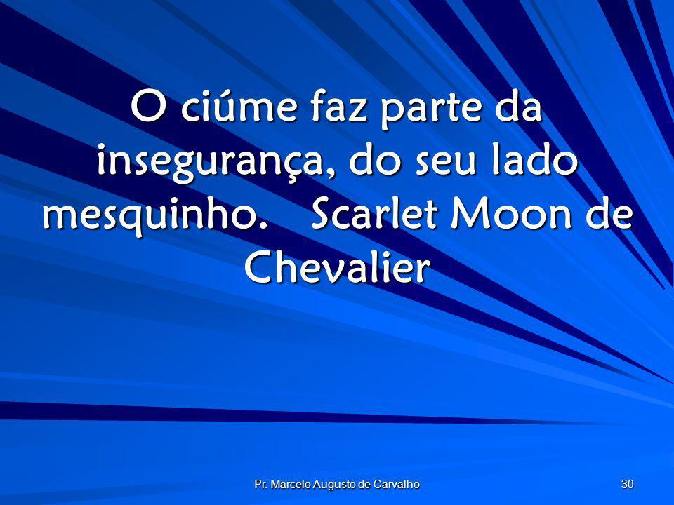 Pr. Marcelo Augusto de Carvalho 30 O ciúme faz parte da insegurança, do seu lado mesquinho.Scarlet Moon de Chevalier