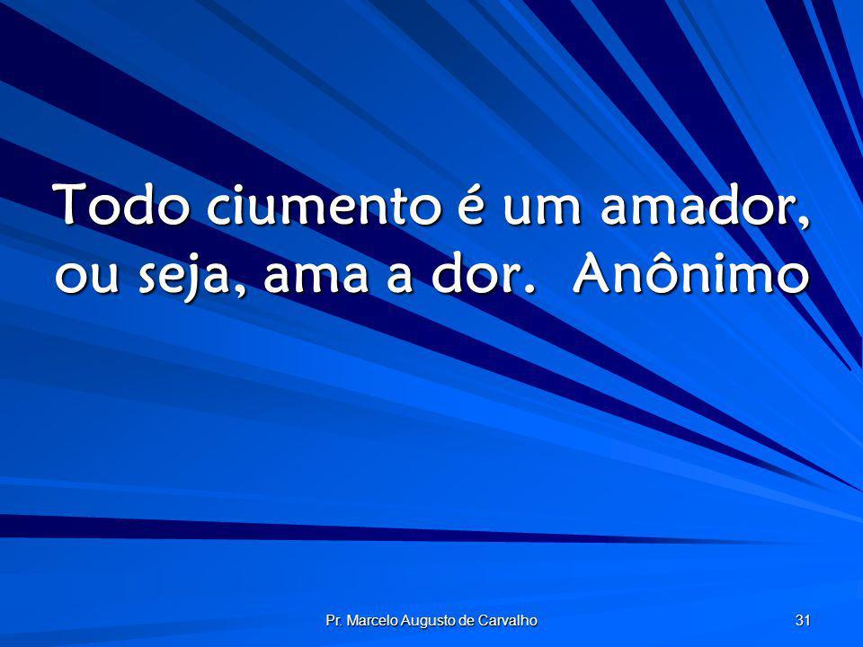 Pr. Marcelo Augusto de Carvalho 31 Todo ciumento é um amador, ou seja, ama a dor.Anônimo