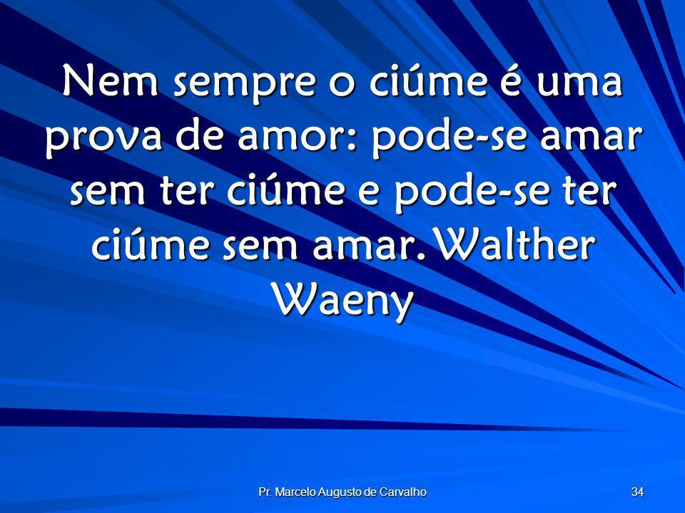Pr. Marcelo Augusto de Carvalho 34 Nem sempre o ciúme é uma prova de amor: pode-se amar sem ter ciúme e pode-se ter ciúme sem amar.Walther Waeny