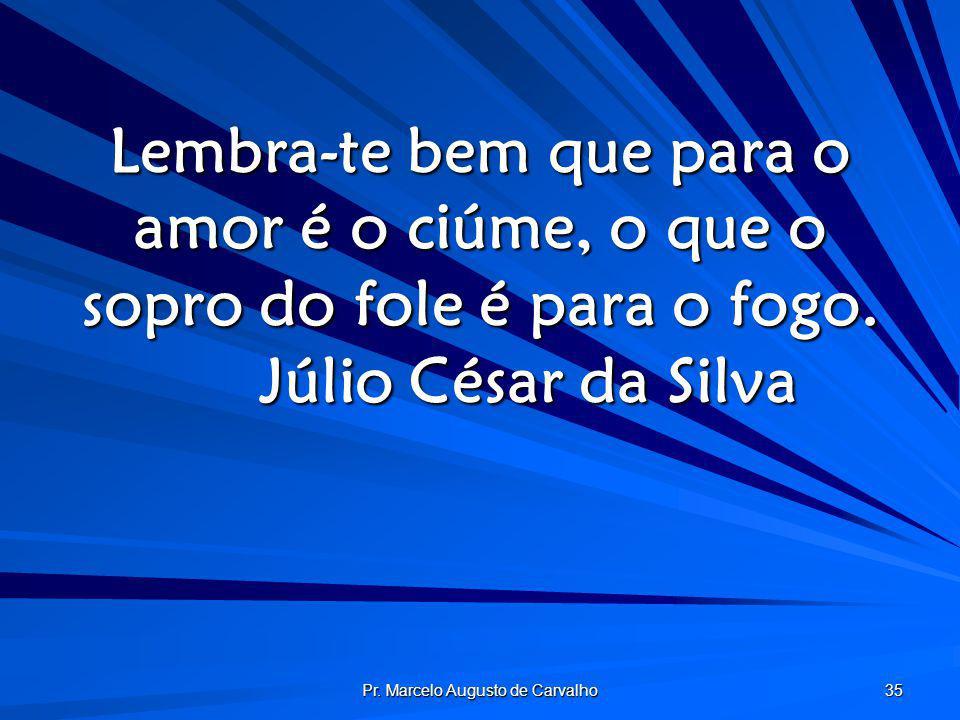 Pr. Marcelo Augusto de Carvalho 35 Lembra-te bem que para o amor é o ciúme, o que o sopro do fole é para o fogo. Júlio César da Silva