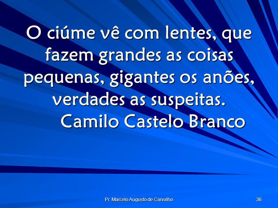 Pr. Marcelo Augusto de Carvalho 36 O ciúme vê com lentes, que fazem grandes as coisas pequenas, gigantes os anões, verdades as suspeitas. Camilo Caste