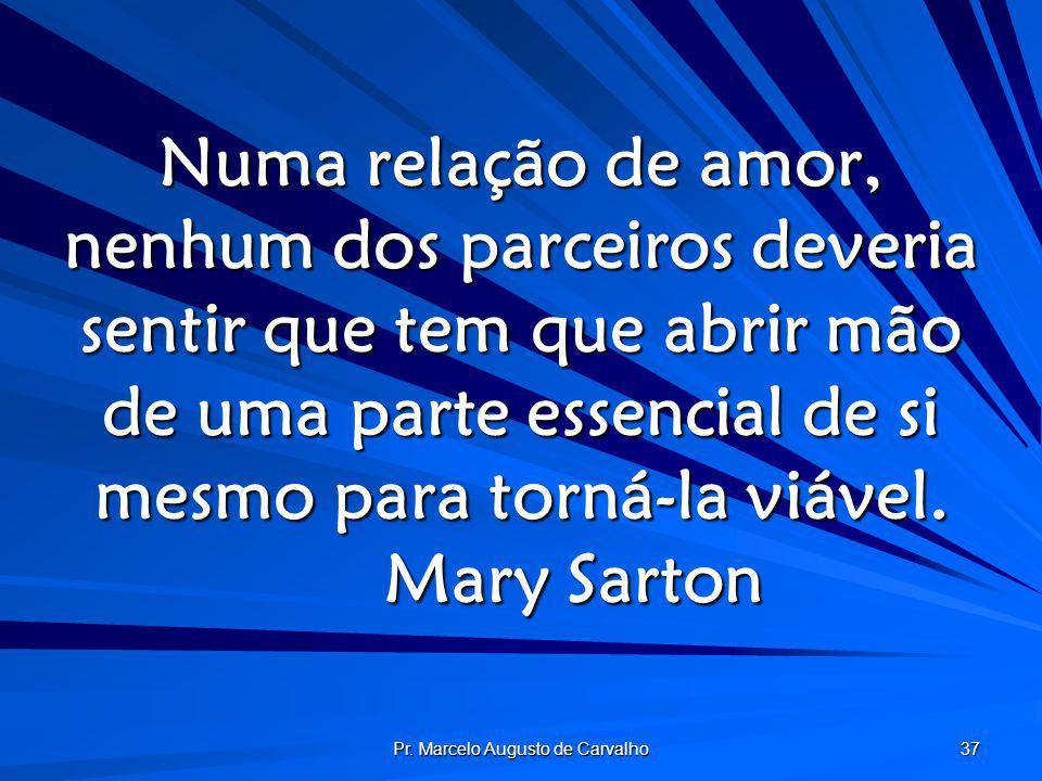 Pr. Marcelo Augusto de Carvalho 37 Numa relação de amor, nenhum dos parceiros deveria sentir que tem que abrir mão de uma parte essencial de si mesmo