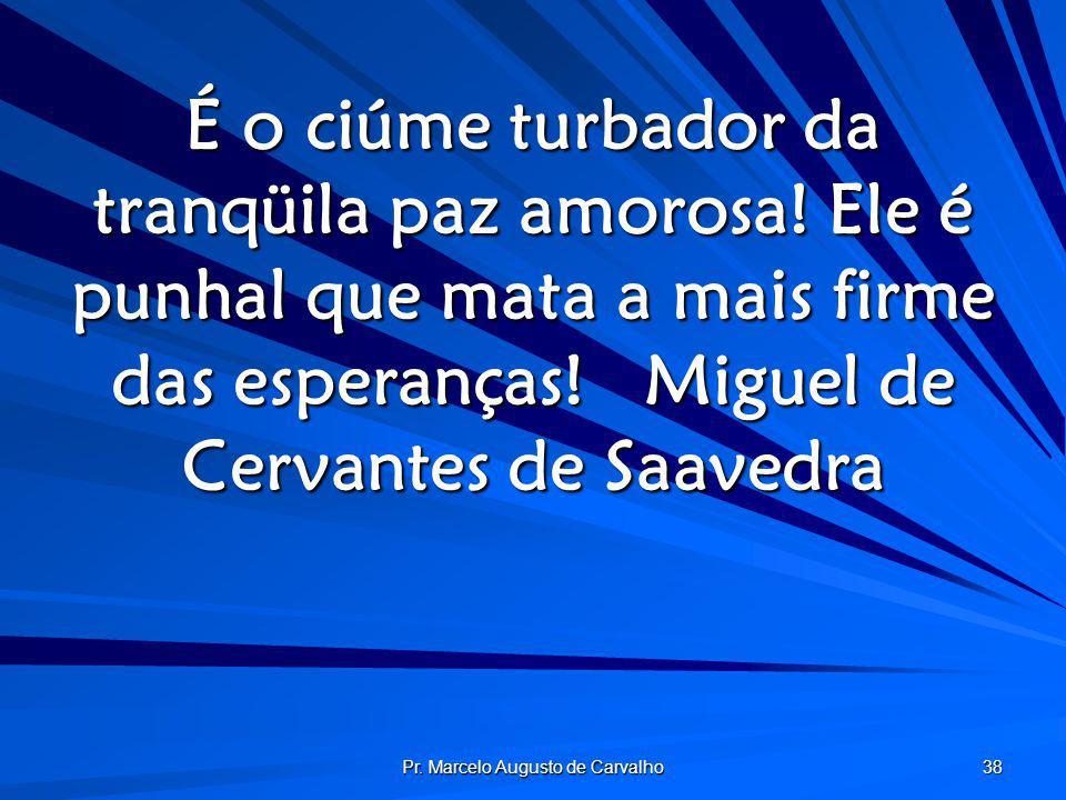 Pr. Marcelo Augusto de Carvalho 38 É o ciúme turbador da tranqüila paz amorosa! Ele é punhal que mata a mais firme das esperanças!Miguel de Cervantes
