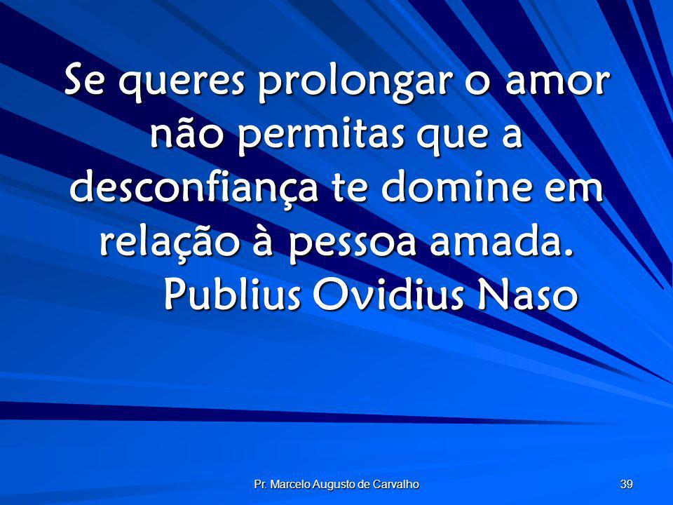 Pr. Marcelo Augusto de Carvalho 39 Se queres prolongar o amor não permitas que a desconfiança te domine em relação à pessoa amada. Publius Ovidius Nas
