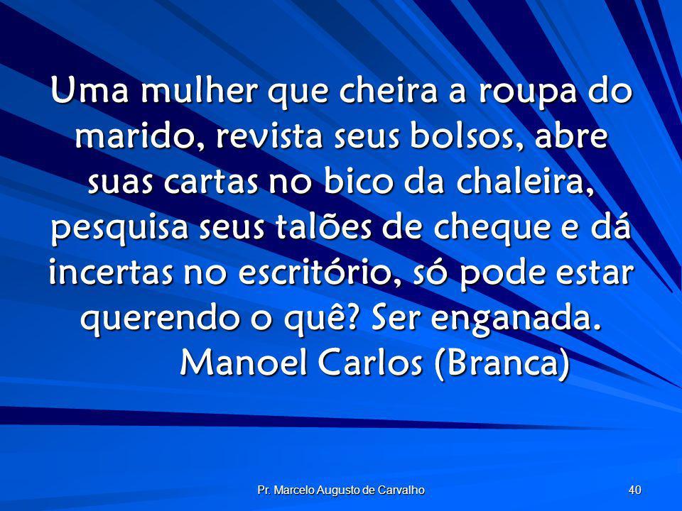 Pr. Marcelo Augusto de Carvalho 40 Uma mulher que cheira a roupa do marido, revista seus bolsos, abre suas cartas no bico da chaleira, pesquisa seus t