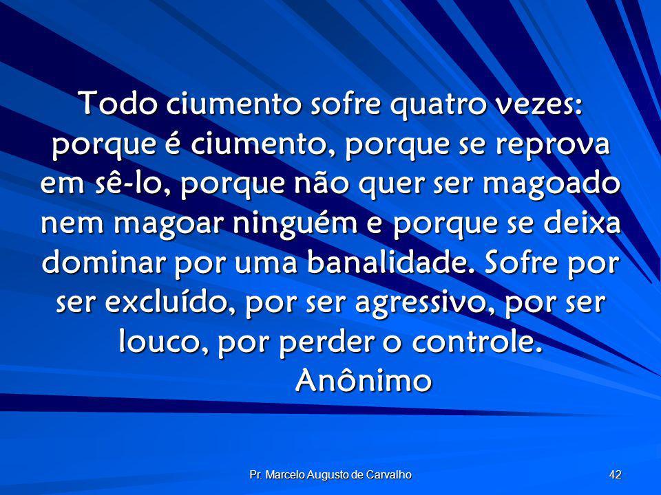 Pr. Marcelo Augusto de Carvalho 42 Todo ciumento sofre quatro vezes: porque é ciumento, porque se reprova em sê-lo, porque não quer ser magoado nem ma