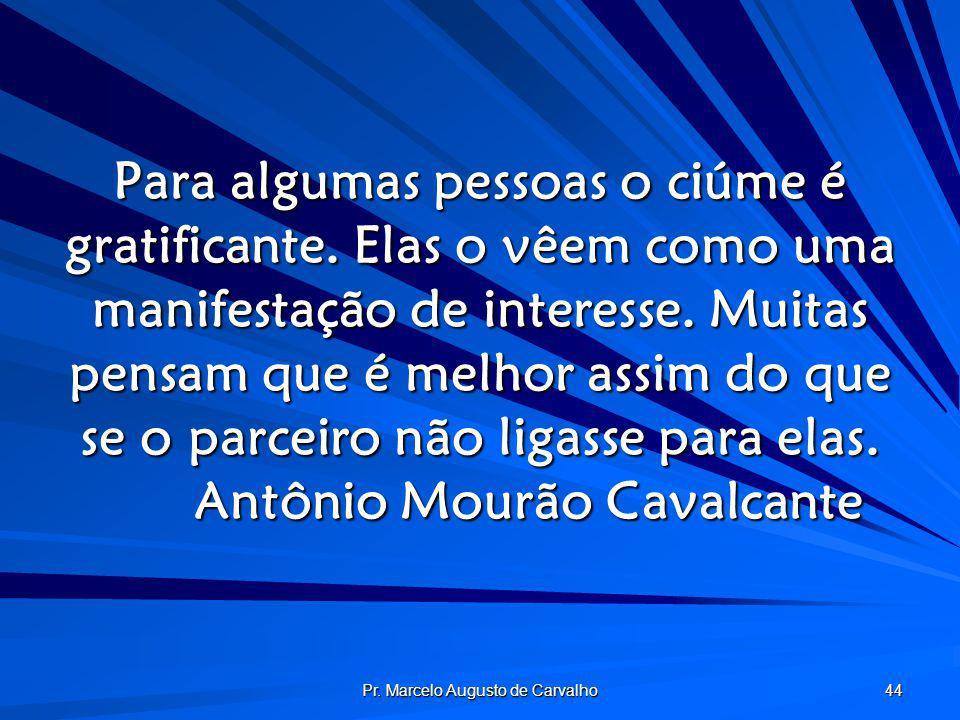 Pr. Marcelo Augusto de Carvalho 44 Para algumas pessoas o ciúme é gratificante. Elas o vêem como uma manifestação de interesse. Muitas pensam que é me