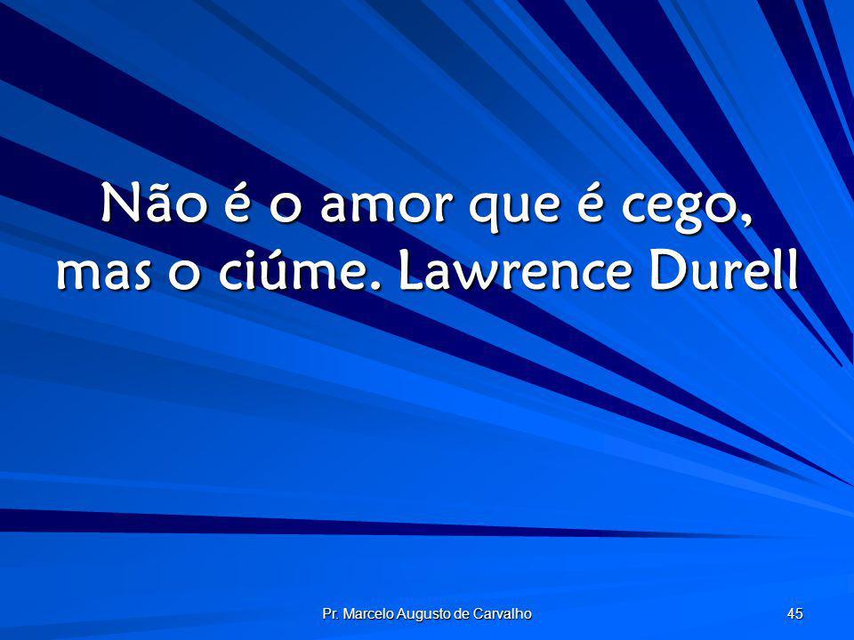 Pr. Marcelo Augusto de Carvalho 45 Não é o amor que é cego, mas o ciúme.Lawrence Durell