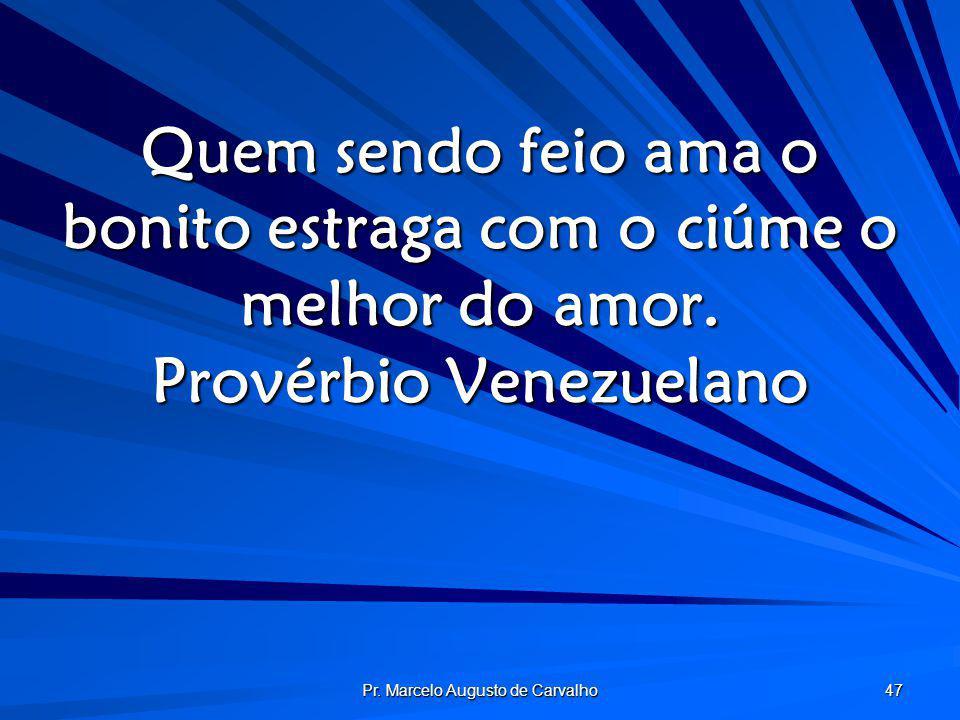 Pr. Marcelo Augusto de Carvalho 47 Quem sendo feio ama o bonito estraga com o ciúme o melhor do amor. Provérbio Venezuelano
