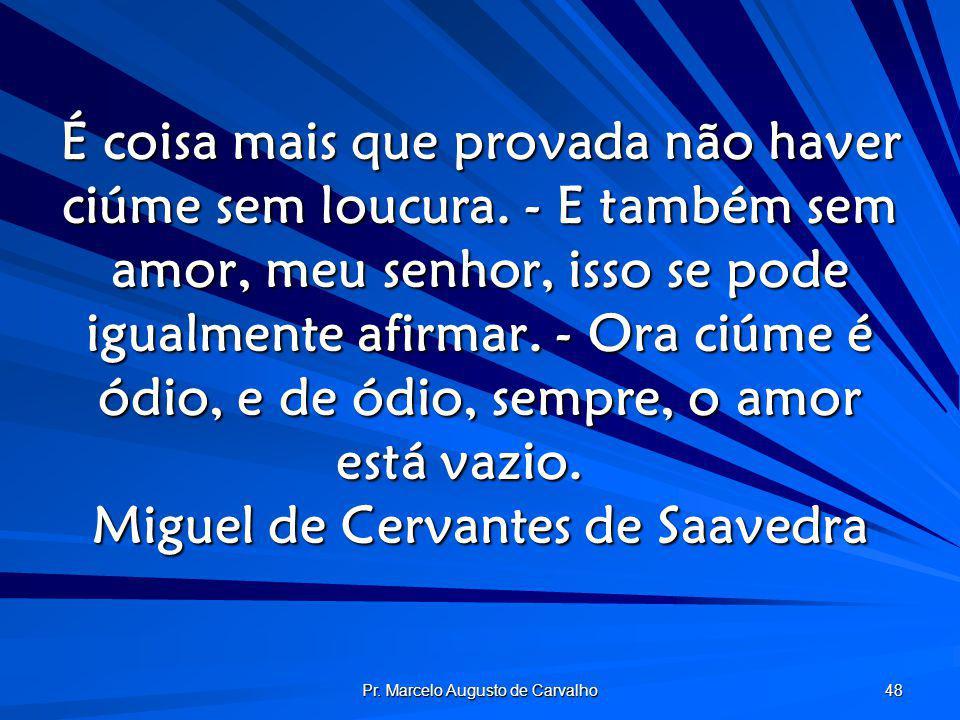 Pr. Marcelo Augusto de Carvalho 48 É coisa mais que provada não haver ciúme sem loucura. - E também sem amor, meu senhor, isso se pode igualmente afir