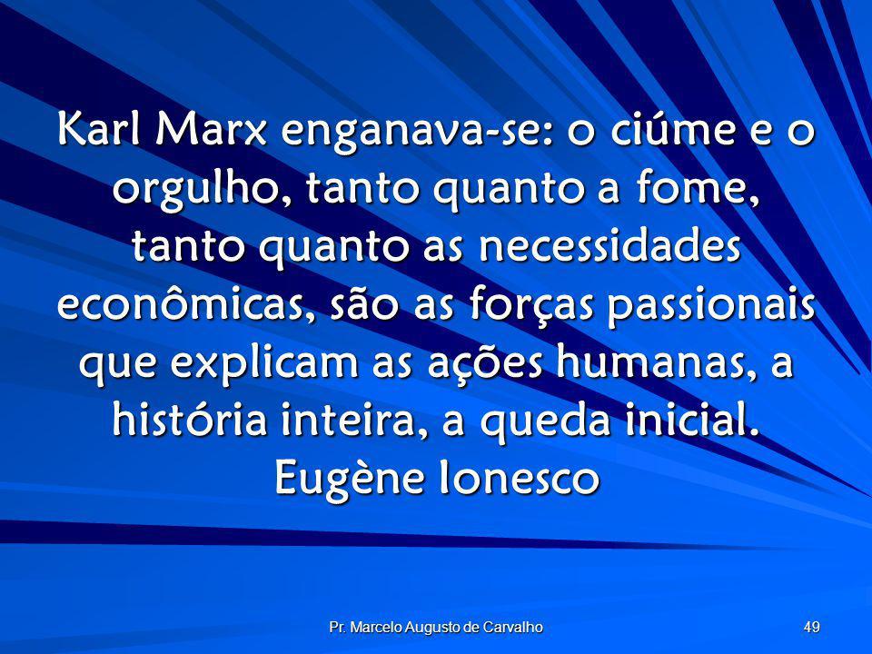 Pr. Marcelo Augusto de Carvalho 49 Karl Marx enganava-se: o ciúme e o orgulho, tanto quanto a fome, tanto quanto as necessidades econômicas, são as fo