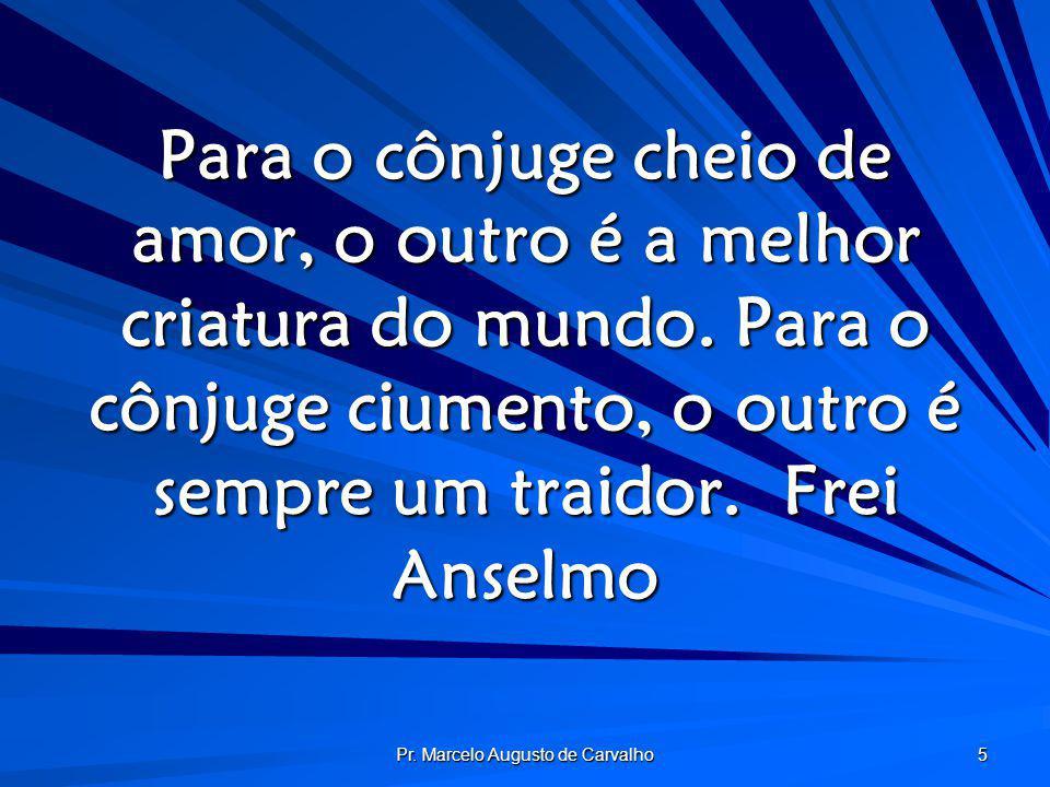 Pr. Marcelo Augusto de Carvalho 5 Para o cônjuge cheio de amor, o outro é a melhor criatura do mundo. Para o cônjuge ciumento, o outro é sempre um tra