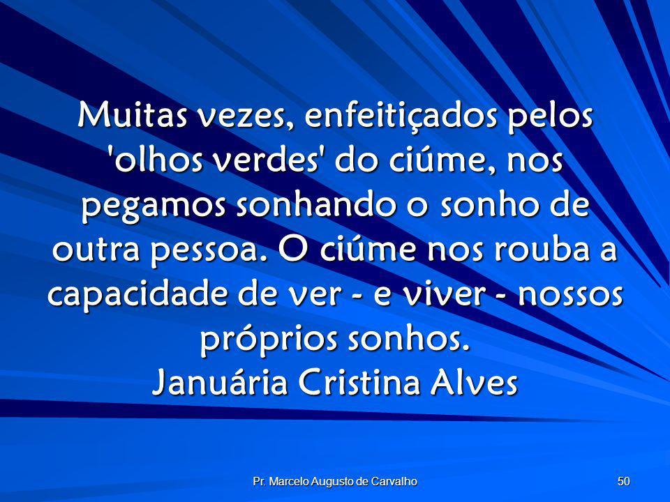 Pr. Marcelo Augusto de Carvalho 50 Muitas vezes, enfeitiçados pelos 'olhos verdes' do ciúme, nos pegamos sonhando o sonho de outra pessoa. O ciúme nos