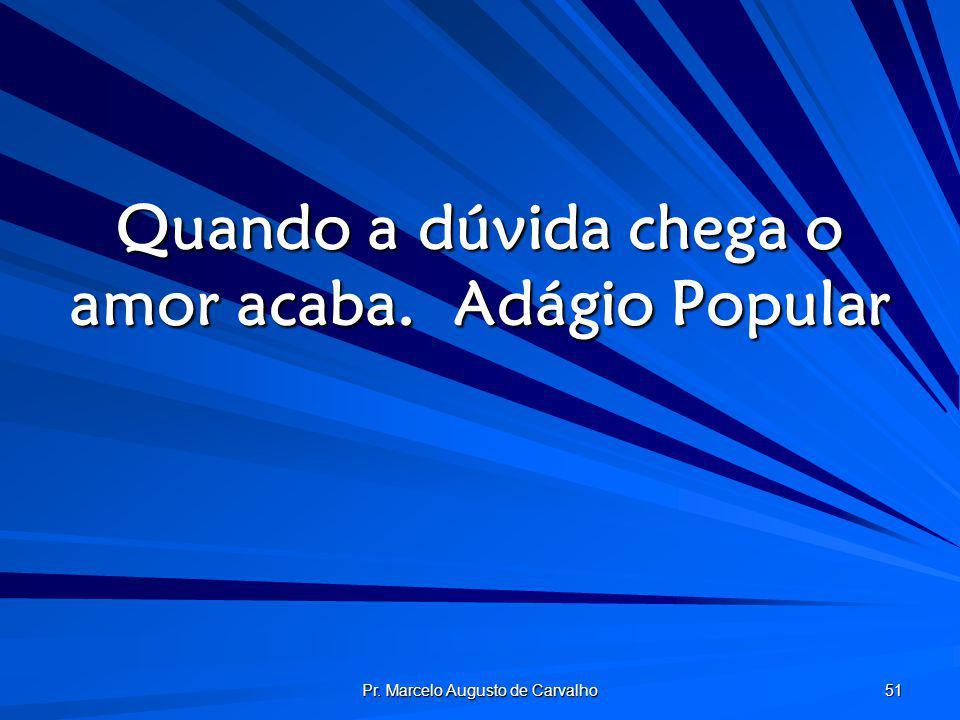 Pr. Marcelo Augusto de Carvalho 51 Quando a dúvida chega o amor acaba.Adágio Popular
