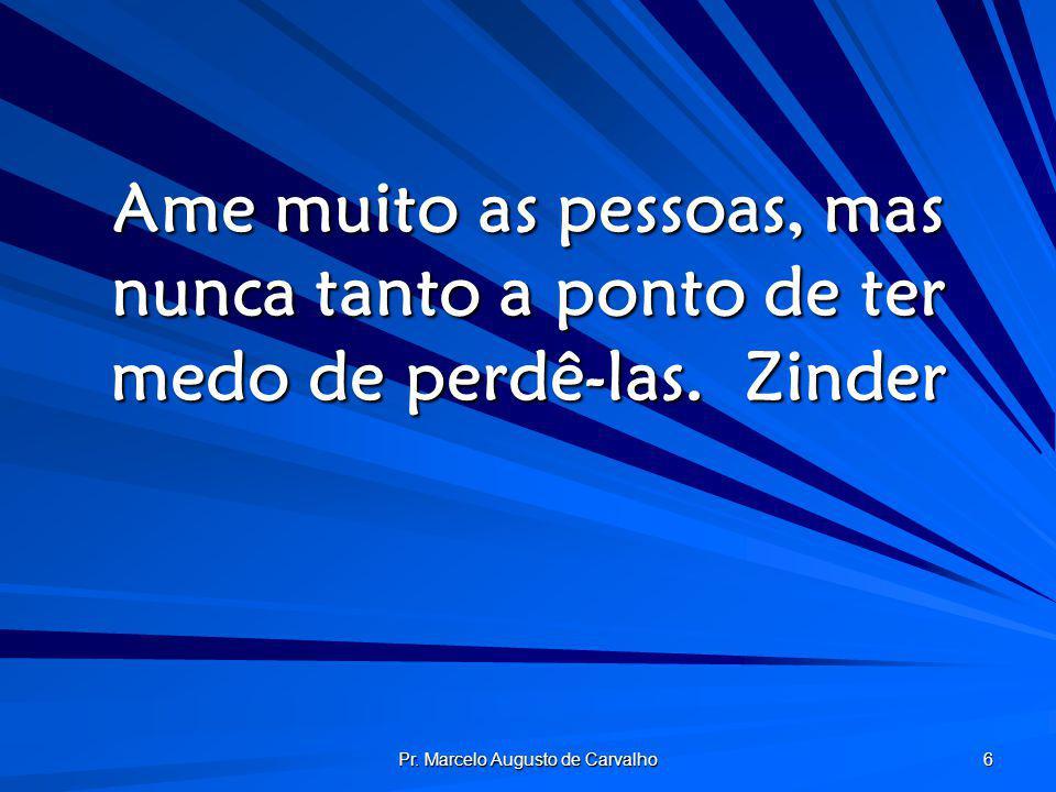 Pr. Marcelo Augusto de Carvalho 6 Ame muito as pessoas, mas nunca tanto a ponto de ter medo de perdê-las.Zinder