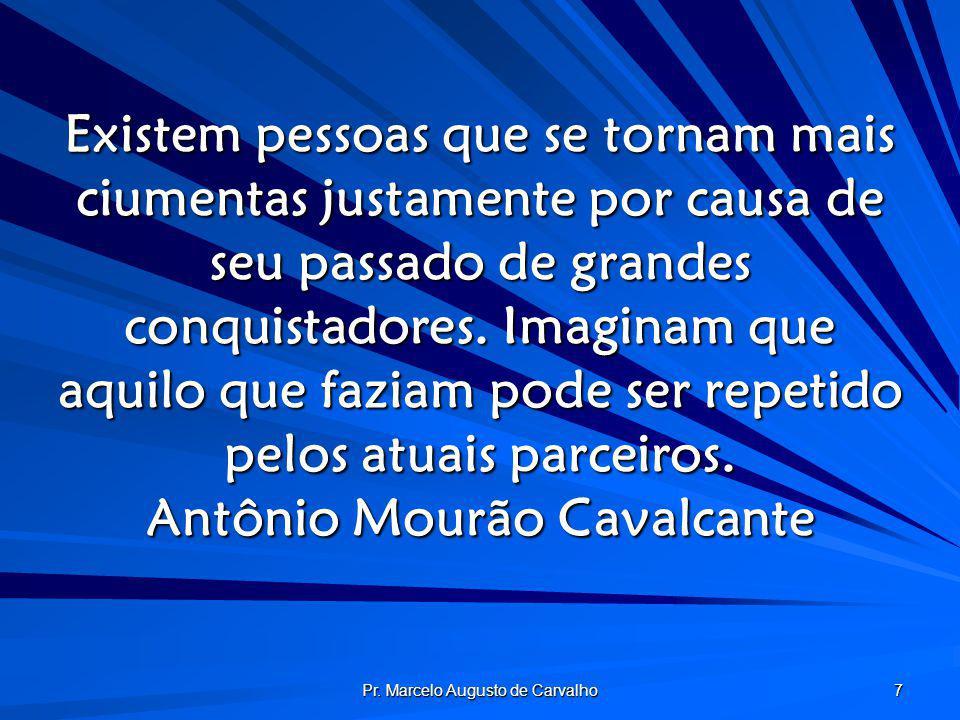 Pr. Marcelo Augusto de Carvalho 7 Existem pessoas que se tornam mais ciumentas justamente por causa de seu passado de grandes conquistadores. Imaginam