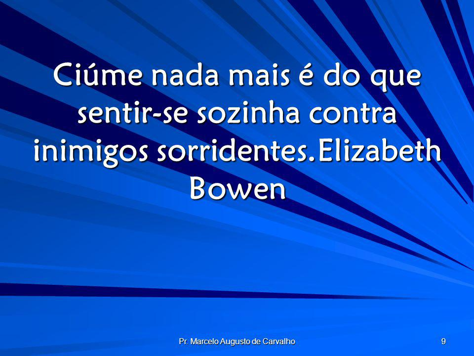 Pr. Marcelo Augusto de Carvalho 9 Ciúme nada mais é do que sentir-se sozinha contra inimigos sorridentes.Elizabeth Bowen