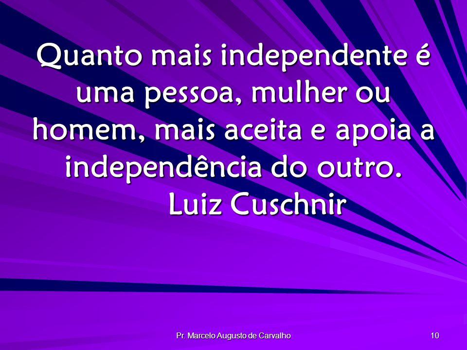 Pr. Marcelo Augusto de Carvalho 10 Quanto mais independente é uma pessoa, mulher ou homem, mais aceita e apoia a independência do outro. Luiz Cuschnir