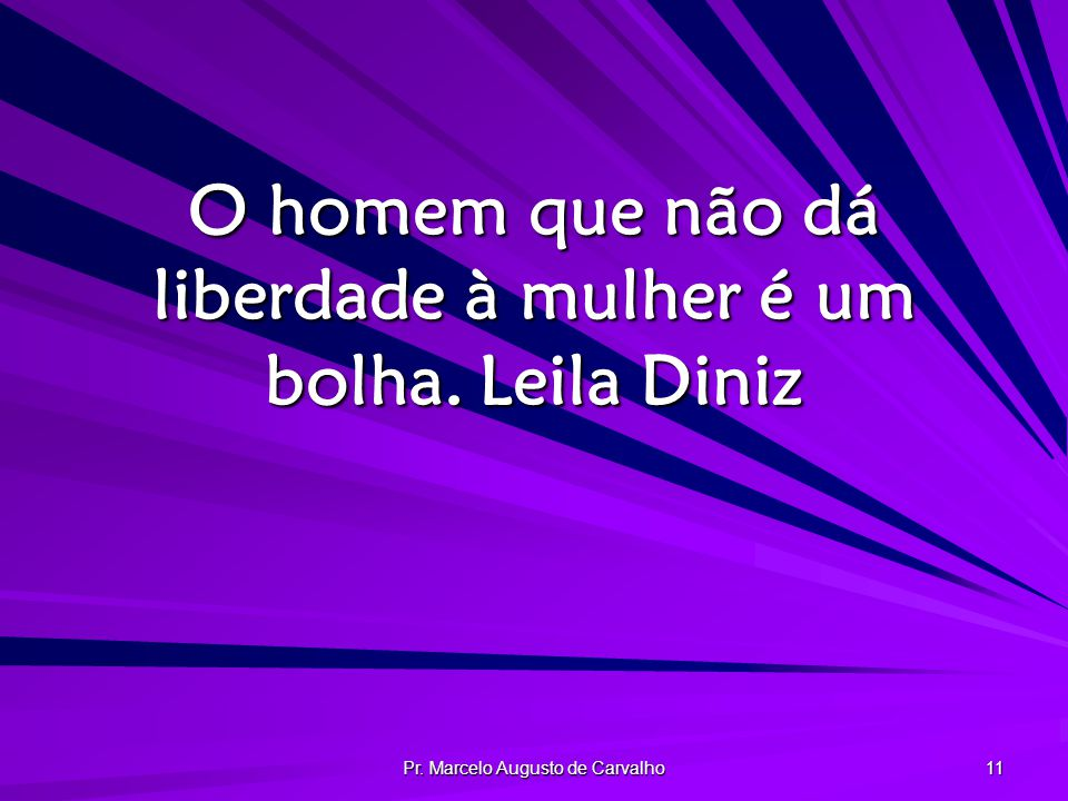 Pr. Marcelo Augusto de Carvalho 11 O homem que não dá liberdade à mulher é um bolha.Leila Diniz