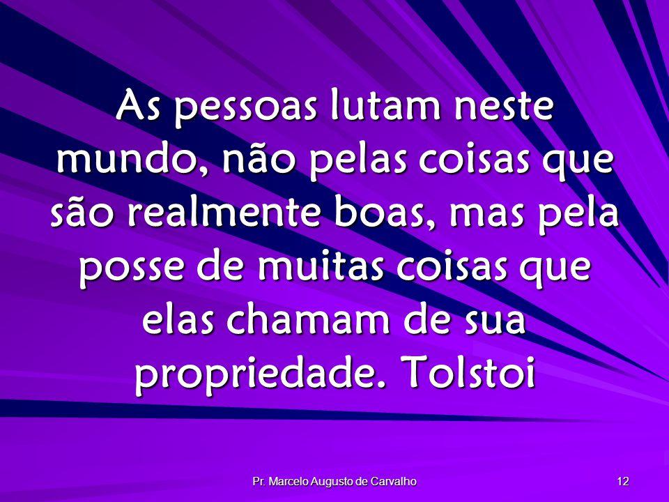 Pr. Marcelo Augusto de Carvalho 12 As pessoas lutam neste mundo, não pelas coisas que são realmente boas, mas pela posse de muitas coisas que elas cha