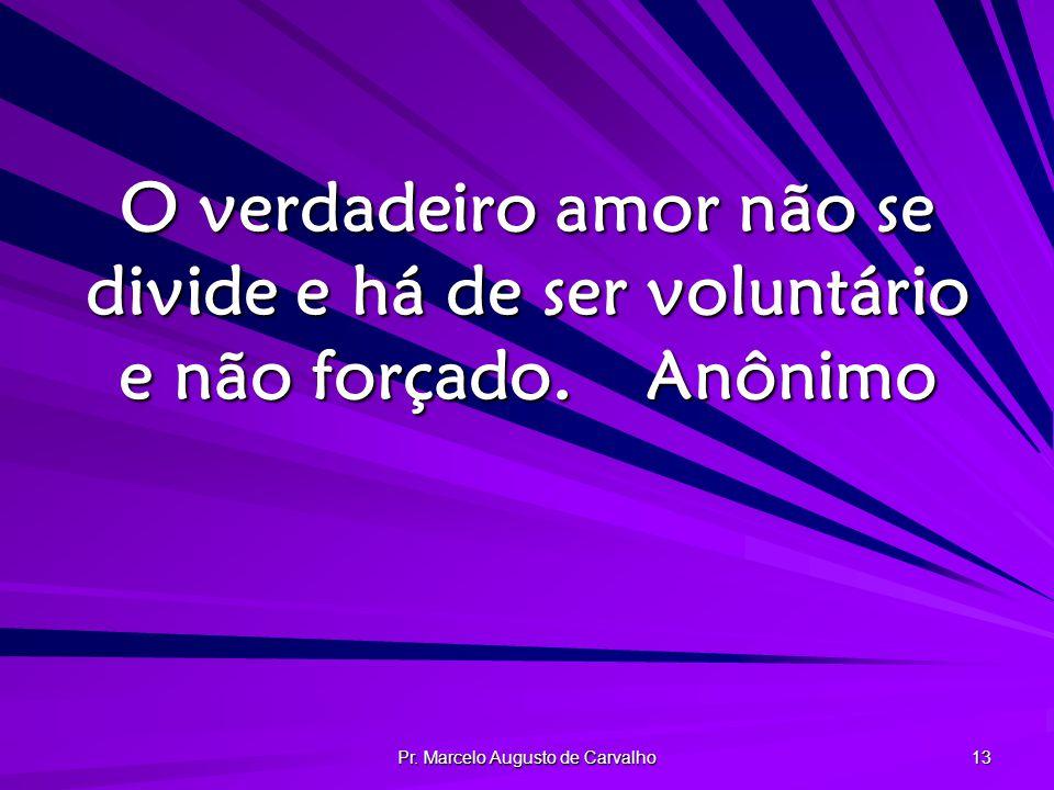 Pr. Marcelo Augusto de Carvalho 13 O verdadeiro amor não se divide e há de ser voluntário e não forçado.Anônimo