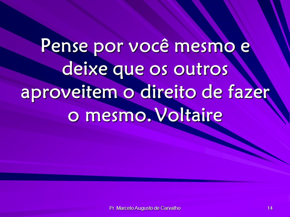 Pr. Marcelo Augusto de Carvalho 14 Pense por você mesmo e deixe que os outros aproveitem o direito de fazer o mesmo.Voltaire