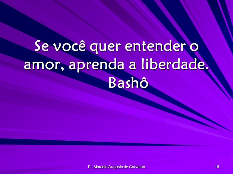 Pr. Marcelo Augusto de Carvalho 16 Se você quer entender o amor, aprenda a liberdade. Bashô