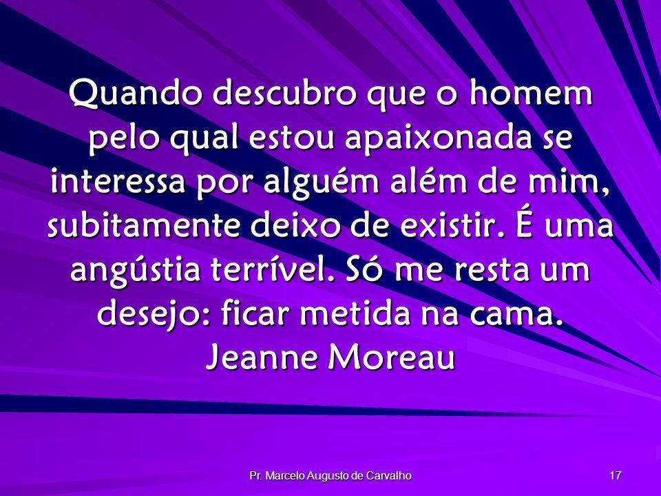 Pr. Marcelo Augusto de Carvalho 17 Quando descubro que o homem pelo qual estou apaixonada se interessa por alguém além de mim, subitamente deixo de ex