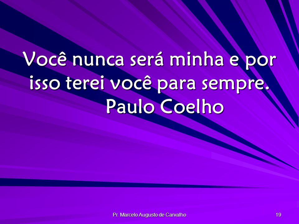 Pr.Marcelo Augusto de Carvalho 19 Você nunca será minha e por isso terei você para sempre.