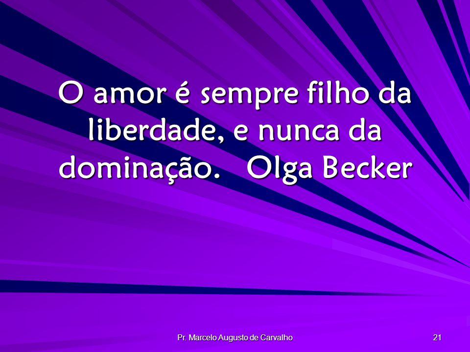 Pr. Marcelo Augusto de Carvalho 21 O amor é sempre filho da liberdade, e nunca da dominação.Olga Becker