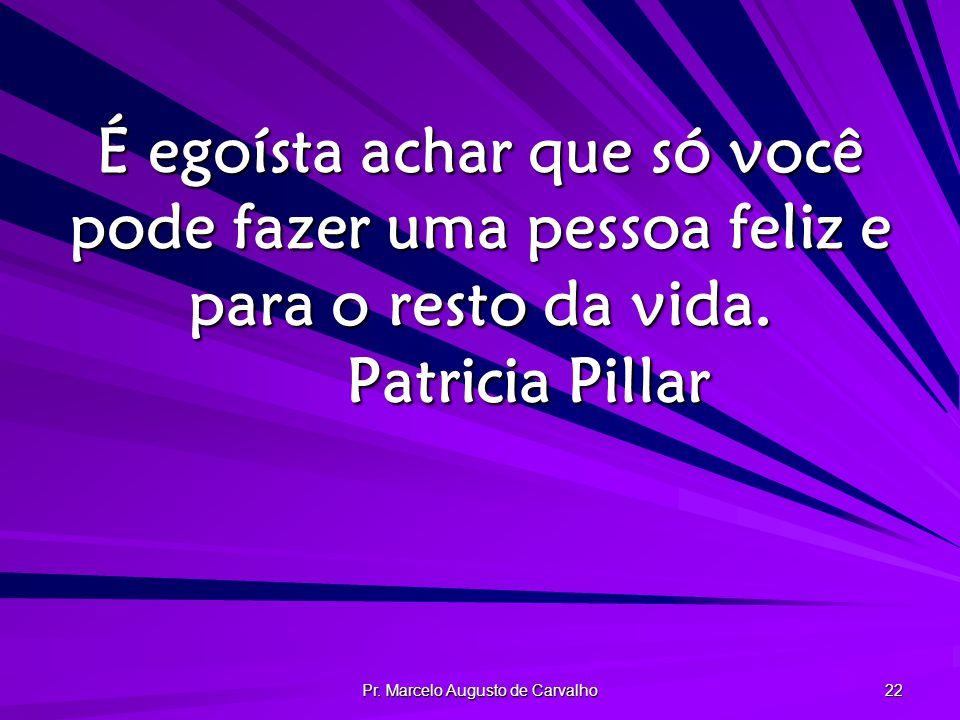Pr. Marcelo Augusto de Carvalho 22 É egoísta achar que só você pode fazer uma pessoa feliz e para o resto da vida. Patricia Pillar