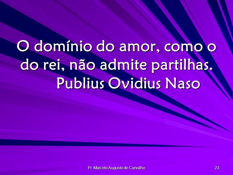 Pr.Marcelo Augusto de Carvalho 23 O domínio do amor, como o do rei, não admite partilhas.