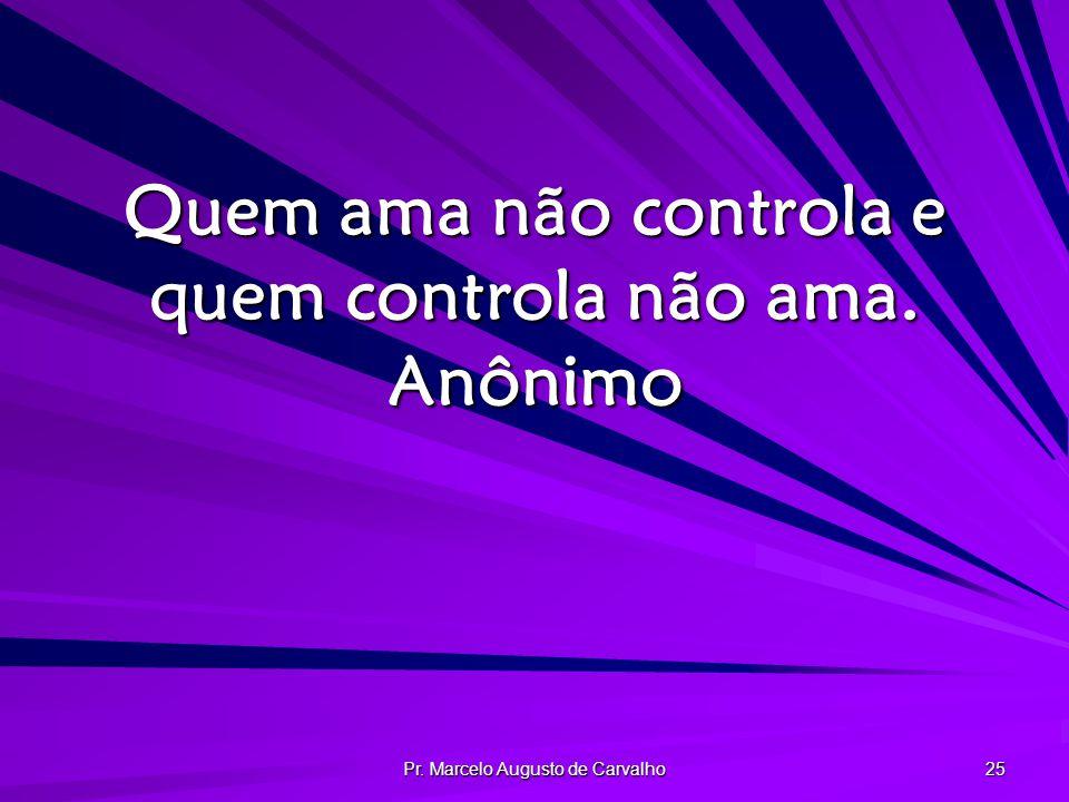 Pr. Marcelo Augusto de Carvalho 25 Quem ama não controla e quem controla não ama. Anônimo