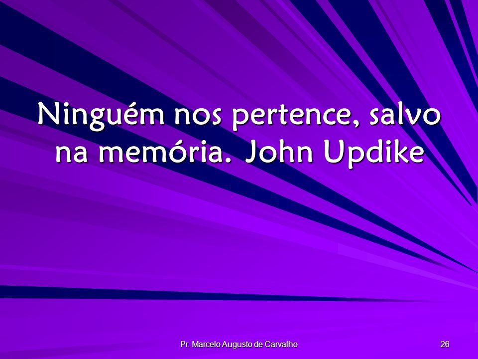 Pr. Marcelo Augusto de Carvalho 26 Ninguém nos pertence, salvo na memória.John Updike