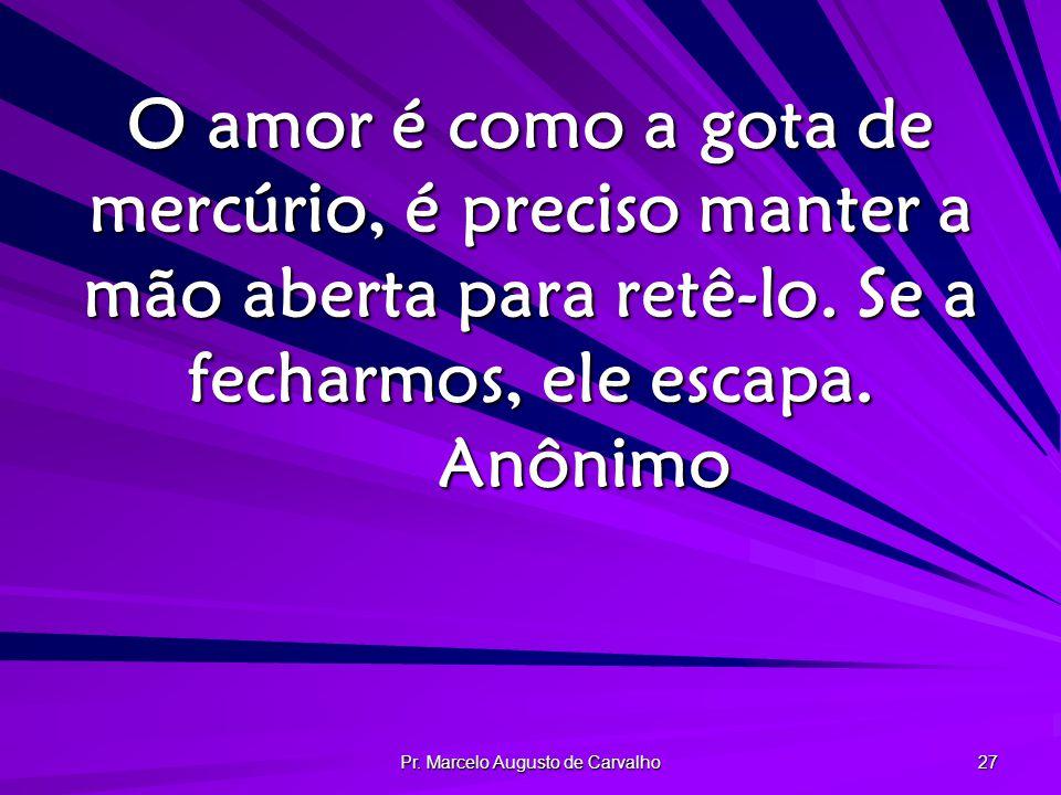 Pr. Marcelo Augusto de Carvalho 27 O amor é como a gota de mercúrio, é preciso manter a mão aberta para retê-lo. Se a fecharmos, ele escapa. Anônimo