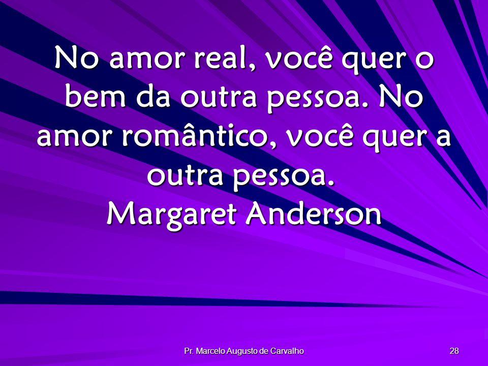 Pr.Marcelo Augusto de Carvalho 28 No amor real, você quer o bem da outra pessoa.