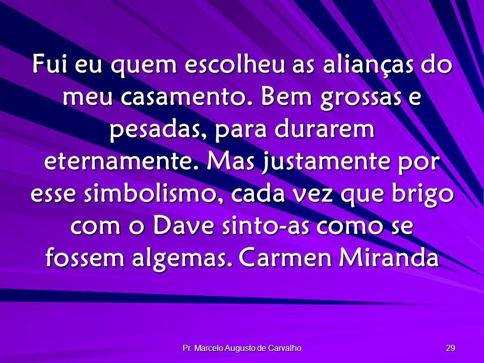 Pr.Marcelo Augusto de Carvalho 29 Fui eu quem escolheu as alianças do meu casamento.