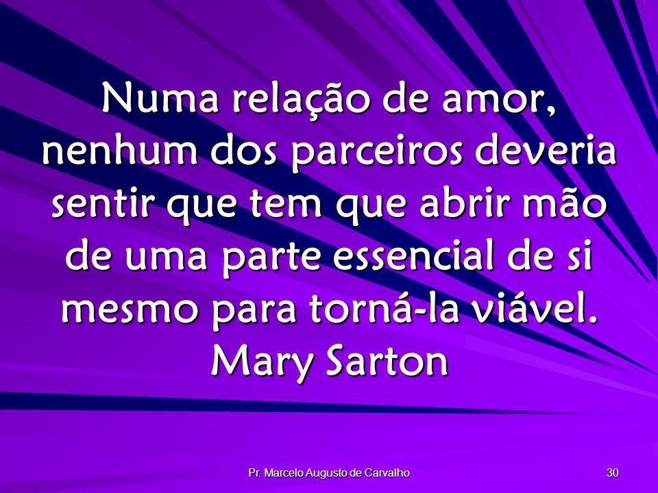 Pr. Marcelo Augusto de Carvalho 30 Numa relação de amor, nenhum dos parceiros deveria sentir que tem que abrir mão de uma parte essencial de si mesmo
