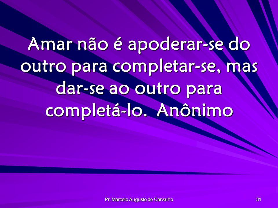 Pr. Marcelo Augusto de Carvalho 31 Amar não é apoderar-se do outro para completar-se, mas dar-se ao outro para completá-lo.Anônimo