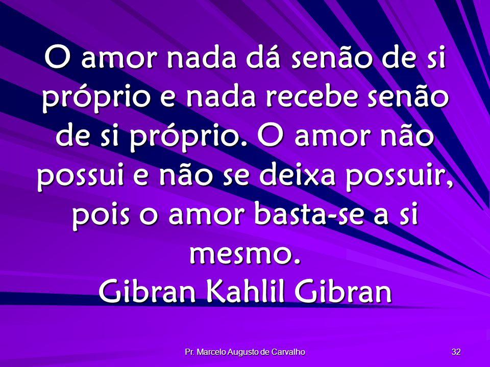 Pr. Marcelo Augusto de Carvalho 32 O amor nada dá senão de si próprio e nada recebe senão de si próprio. O amor não possui e não se deixa possuir, poi