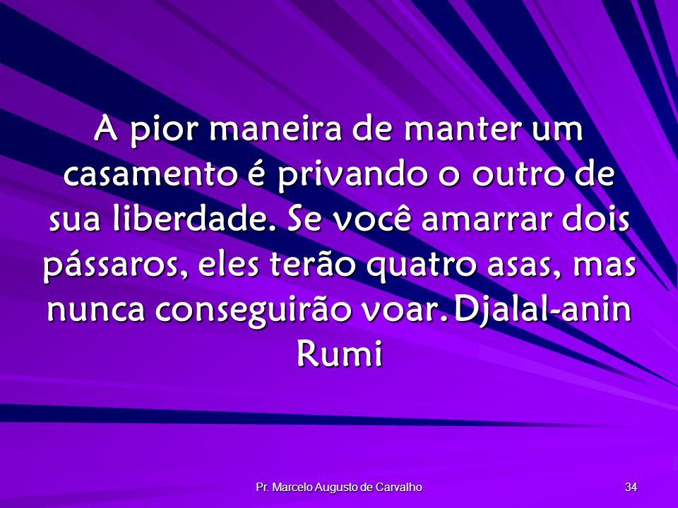 Pr. Marcelo Augusto de Carvalho 34 A pior maneira de manter um casamento é privando o outro de sua liberdade. Se você amarrar dois pássaros, eles terã