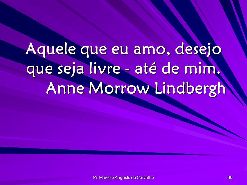 Pr.Marcelo Augusto de Carvalho 36 Aquele que eu amo, desejo que seja livre - até de mim.