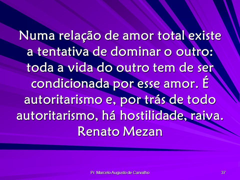 Pr. Marcelo Augusto de Carvalho 37 Numa relação de amor total existe a tentativa de dominar o outro: toda a vida do outro tem de ser condicionada por